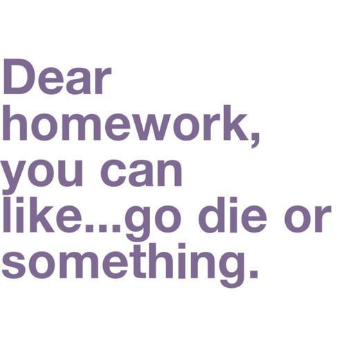 Dear homework, you can like... go die or something.